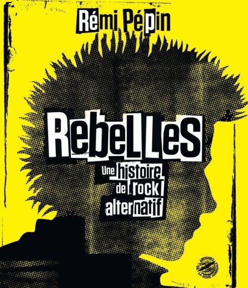 Rebelles (Une histoire de rock alternatif) - Rémi Pépin